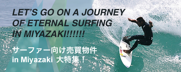 サーファー向け売買物件 in Miyazaki 大特集(LET'S GO ON A JOURNEY OF ETERNAL SURFING IN MIYAZAKI!!!!!!)